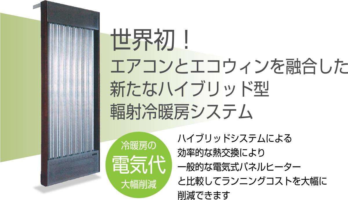 世界初!エアコンとエコウィンを融合した、新たなハイブリッド型 輻射冷暖房システム ハイブリッドシステムによる効率的な熱交換により、一般的な電気式パネルヒーターと比較してランニングコストを大幅に削減できます。